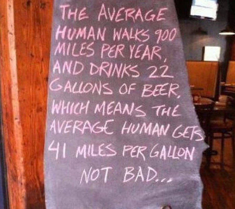 restaurant sign - Text - THE AVERAGE HUMAN WALKS T00 MILES PER YEAR, AND DRINKS 22 GALLONS OF EEER WHICH MEANS THE AVERAGE HUMAN GE 41 MILES PER GALLON NOT BAD...