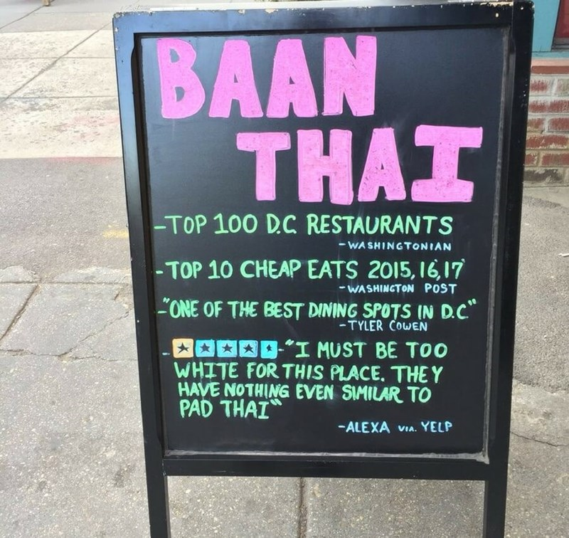 restaurant sign - Text - BAAN ΤHAT -TOP 100 DC RESTAURANTS -WASHINGTONIAN -TOP 10 CHEAP EATS 2015, 16,17 WASHINGTON POST -ONE OF THE BEST DINING SPOTS IN D.C -TYLER COWEN I MUST BE TOo WHITE FOR THIS PLACE. THEY HAVE NOTHING EVEN SIMILAR TO PAD THAI -ALEXA VIA. YELP