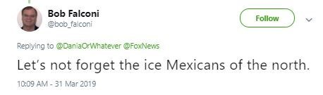 Text - Bob Falconi Follow @bob falconi Replying to @DaniaOrWhatever @FoxNews Let's not forget the ice Mexicans of the north. 10:09 AM-31 Mar 2019