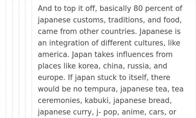 Text - And to top it off, basically 80 percent of japanese customs, traditions, and food, came from other countries. Japanese is an integration of different cultures, like america. Japan takes influences from places like korea, china, russia, and europe.If japan stuck to itself, there would be no tempura, japanese tea, tea ceremonies, kabuki, japanese bread, japanese curry, j- pop, anime, cars, or