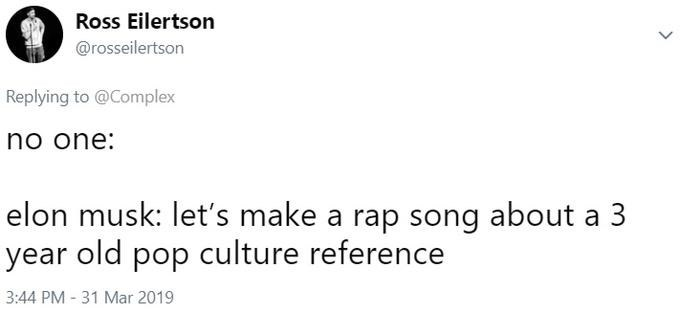 Text - Ross Eilertson @rosseilertson Replying to @Complex no one: elon musk: let's make a rap song about a 3 year old pop culture reference 3:44 PM -31 Mar 2019
