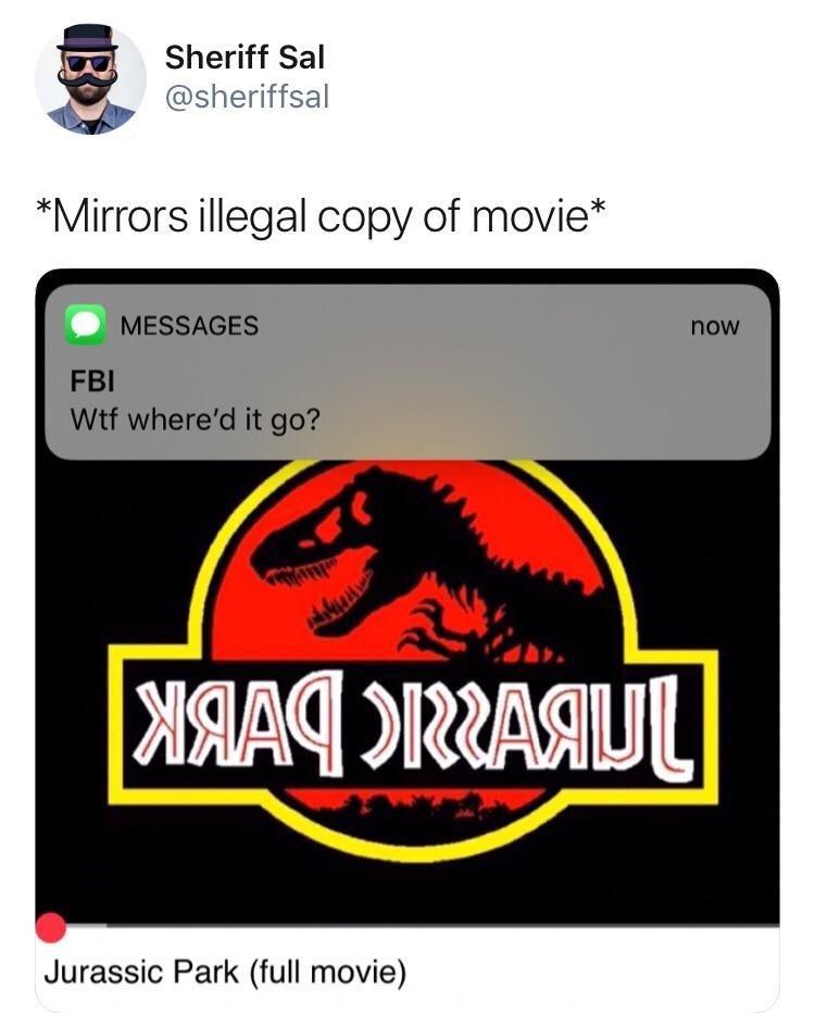 meme - Logo - Sheriff Sal @sheriffsal *Mirrors illegal copy of movie* MESSAGES now FBI Wtf where'd it go? DRRAAU Jurassic Park (full movie)
