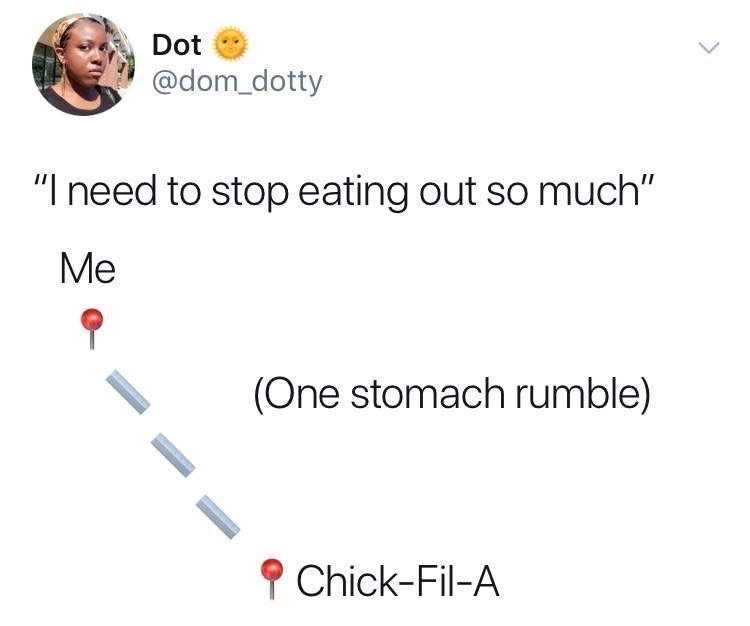 """meme - Text - Dot @dom_dotty """"I need to stop eating out so much"""" Me (One stomach rumble) Chick-Fil-A"""
