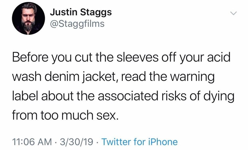 meme - Text - Justin Staggs @Staggfilms Before you cut the sleeves off your acid wash denim jacket, read the warning label about the associated risks of dying from too much sex. 11:06 AM 3/30/19 Twitter for iPhone