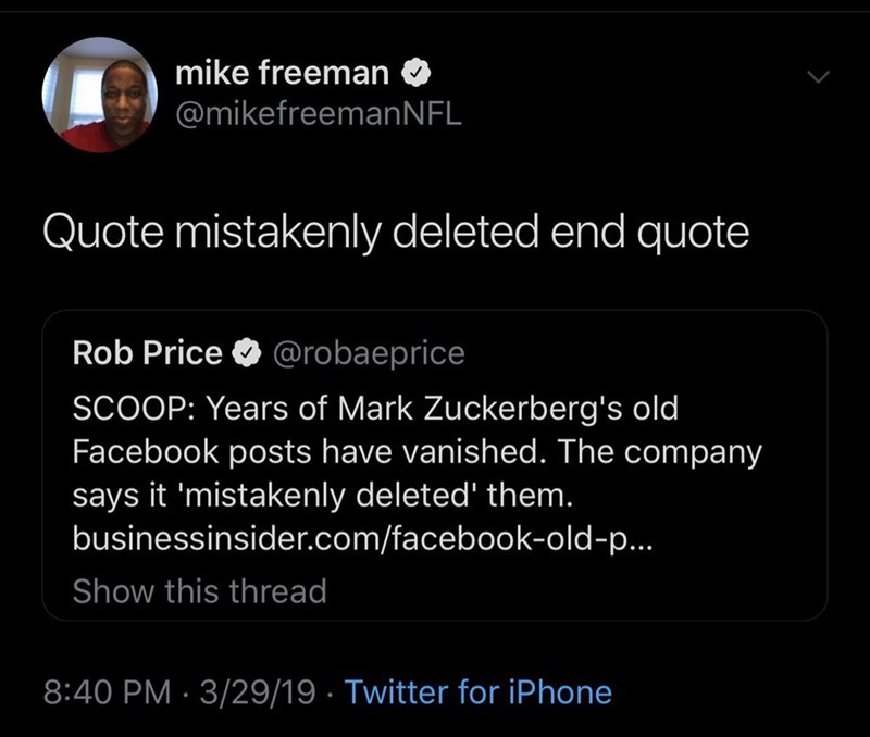 meme - Text - mike freeman @mikefreemanNFL Quote mistakenly deleted end quote Rob Price @robaeprice SCOOP: Years of Mark Zuckerberg's old Facebook posts have vanished. The company says it 'mistakenly deleted' them. businessinsider.com/facebook-old-p... Show this thread 8:40 PM 3/29/19 Twitter for iPhone