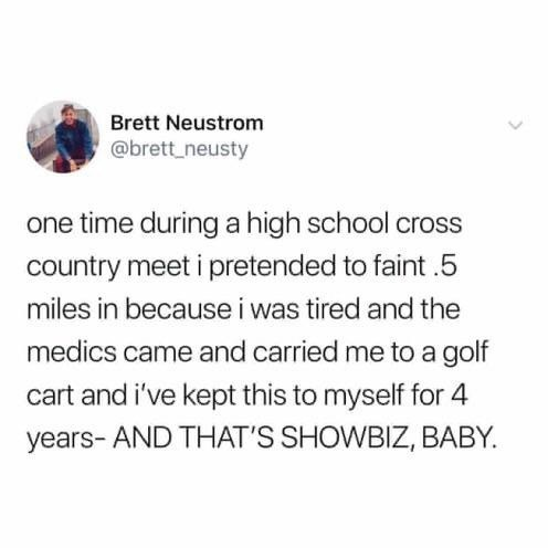 meme - Text - Brett Neustrom @brett neusty one time during a high school cross country meet i pretended to faint.5 miles in because i was tired and the medics came and carried me to a golf cart and i've kept this to myself for 4 years- AND THAT'S SHOWBIZ, BABY.