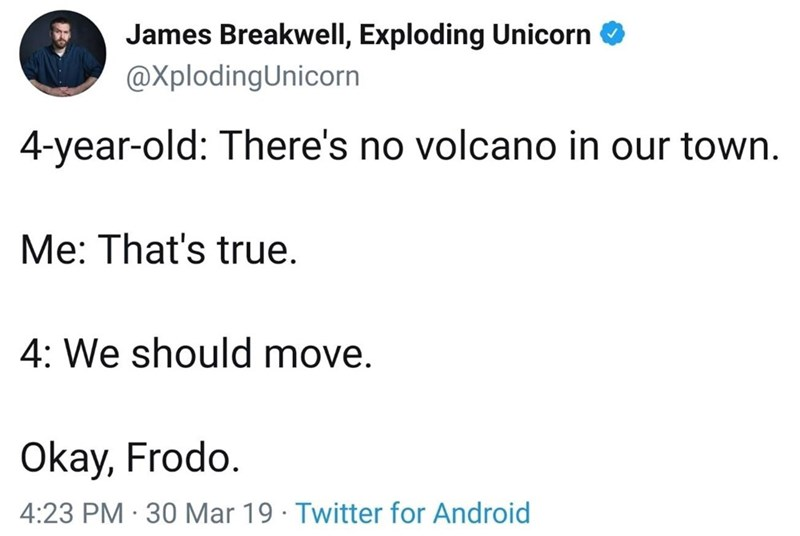 meme - Text - James Breakwell, Exploding Unicorn @XplodingUnicorn 4-year-old: There's no volcano in our town Me: That's true. 4: We should move. Okay, Frodo 4:23 PM 30 Mar 19 Twitter for Android