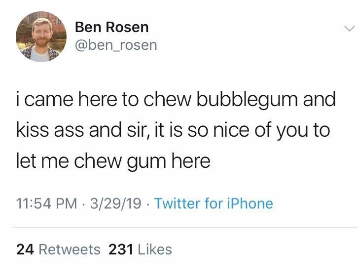 meme - Text - Ben Rosen @ben_rosen i came here to chew bubblegum and kiss ass and sir, it is so nice of you to let me chew gum here 11:54 PM 3/29/19 Twitter for iPhone 24 Retweets 231 Likes
