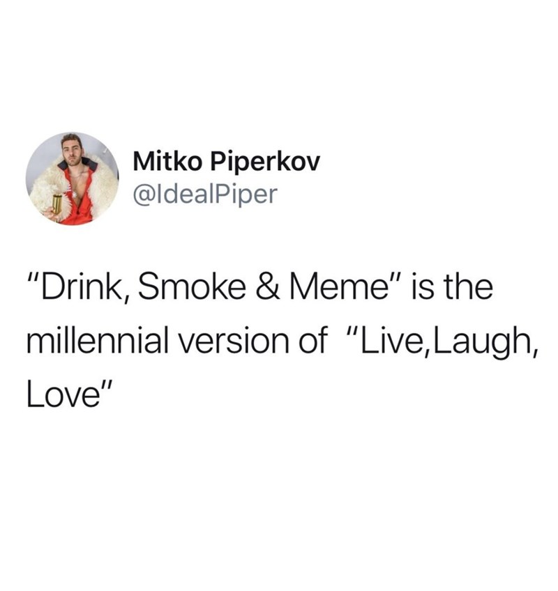 """meme - Text - Mitko Piperkov @IdealPiper """"Drink, Smoke & Meme"""" is the millennial version of """"Live,Laugh, Love"""""""