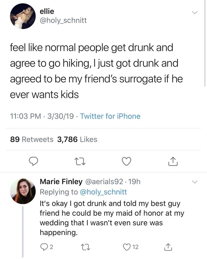 meme - Text - ellie @holy_schnitt feel like normal people get drunk and agree to go hiking, I just got drunk and agreed to be my friend's surrogate if he ever wants kids 11:03 PM 3/30/19 Twitter for iPhone 89 Retweets 3,786 Likes Marie Finley @aerials92.19h Replying to @holy_schnitt It's okay I got drunk and told my best guy friend he could be my maid of honor at my wedding that I wasn't even sure was happening. 12