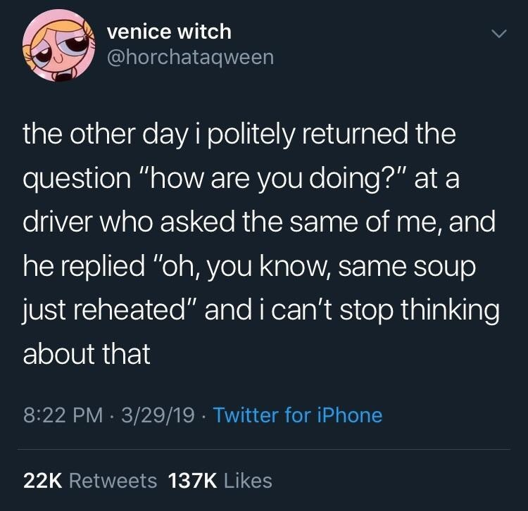 """meme - Text - venice witch @horchataqween the other day i politely returned the question """"how are you doing?"""" at a driver who asked the same of me, and he replied """"oh, you know, same Soup just reheated"""" and i can't stop thinking about that 8:22 PM 3/29/19 Twitter for iPhone 22K Retweets 137K Likes"""