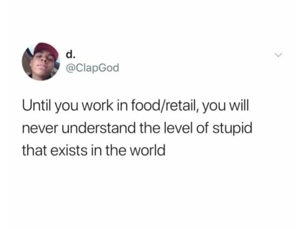 Text - d. @ClapGod Until you work in food/retail, you will never understand the level of stupid that exists in the world >