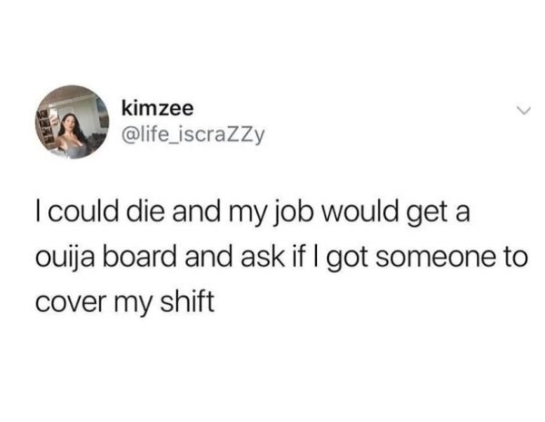 """Tweet that reads, """"I could due and my job would get a ouija board and ask if I got someone to cover my shift"""""""
