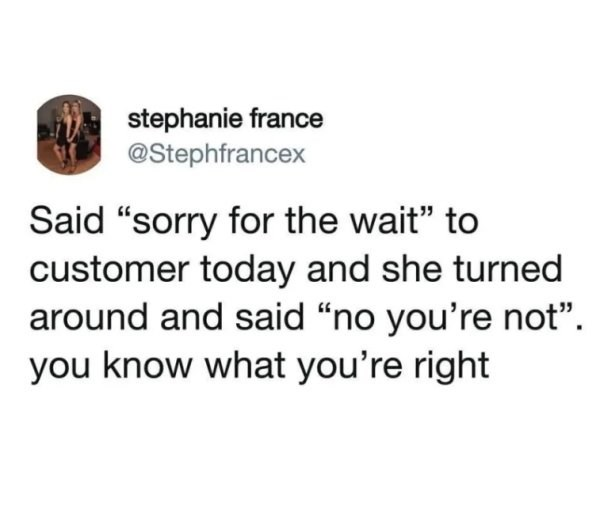 """Text - stephanie france @Stephfrancex Said """"sorry for the wait"""" to customer today and she turned around and said """"no you're not"""" you know what you're right"""