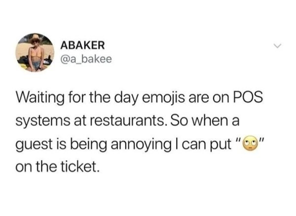 """Text - ABAKER @a_bakee Waiting for the day emojis are on POS systems at restaurants. So whena guest is being annoying I can put """"e on the ticket."""