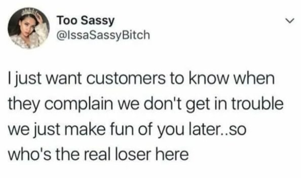 """Tweet that reads, """"I just want customers to know when they complain we don't get in trouble we just make fun of you later...so who's the real loser here"""""""