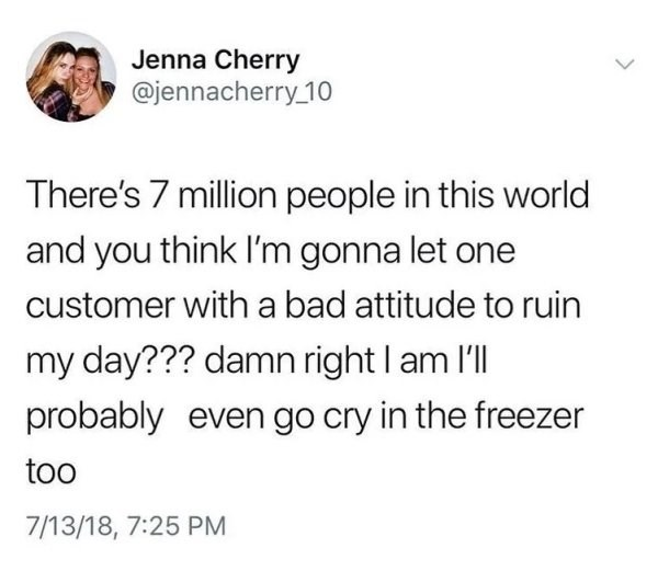 Text - Jenna Cherry @jennacherry 10 There's 7 million people in this world and you think I'm gonna let one customer with a bad attitude to ruin my day??? damn right I am l'll probably even go cry in the freezer too 7/13/18, 7:25 PM