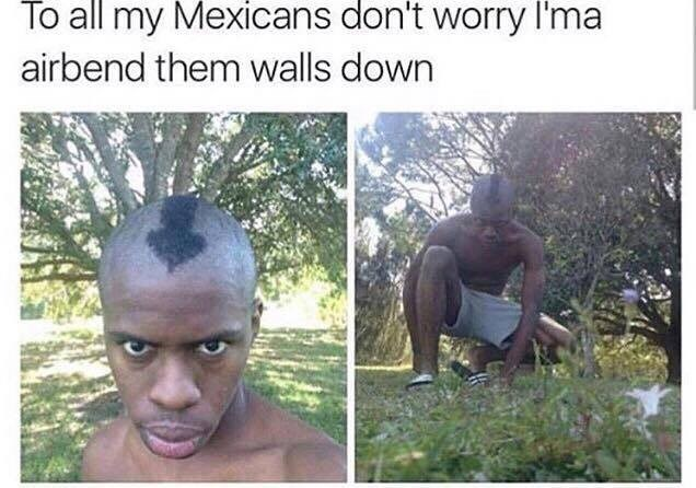 Hair - To all my Mexicans don't worry I'ma airbend them walls down