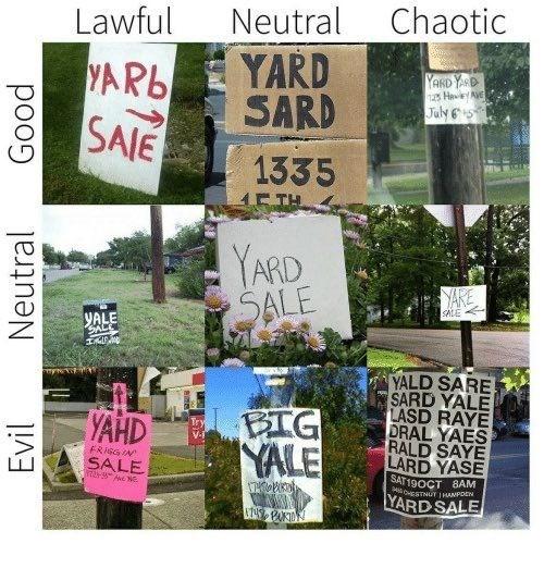 Snapshot - Chaotic Neutral Lawful YARD SARD YAR6 SAIE YARD YASD 2s HevyAVE July65 1335 E TH YARD SALE YARE SALE YALE GALC YALD SARE SARD YALE LASD RAYE DRAL YAES RALD SAYE LARD YASE BIG YALE YAHD FRIGGIN SALE SAT19OCT 8AM MOHESTTNUT 1HANPDEN YARD SALE Neutral Good