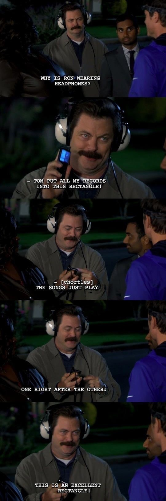 Facial expression - WHY IS RON WEARING HEADPHONES? -TOM PUT ALL MY RECORDS INTO THIS RECTANGLE! [chortles] THE SONGS JUST PLAY ONE RIGHT AFTER THE OTHER! THIS IS AN EXCELLENT RECTANGLE!