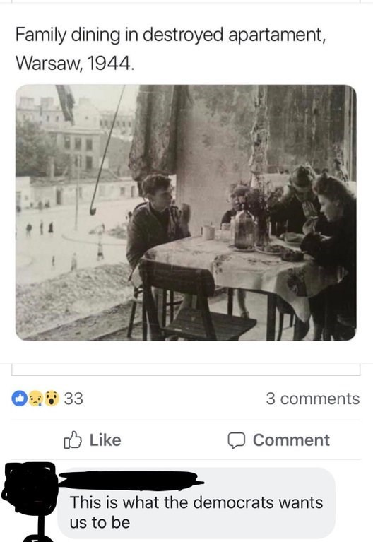 Text - Family dining in destroyed apartament, Warsaw, 1944. 33 3 comments Like Comment This is what the democrats wants us to be