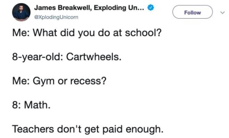 twitter post Me: What did you do at school? 8-year-old: Cartwheels. Me: Gym or recess? 8: Math Teachers don't get paid enough.