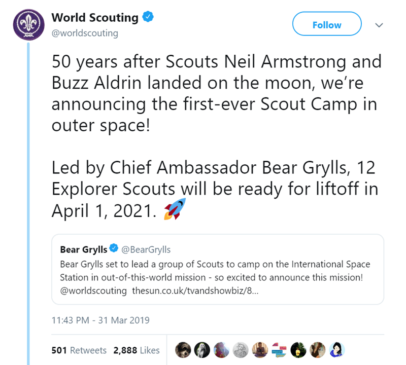 Text - World Scouting Follow @worldscouting 50 years after Scouts Neil Armstrong and Buzz Aldrin landed on the moon, we're announcing the first-ever Scout Camp in outer space! Led by Chief Ambassador Bear Grylls, 12 Explorer Scouts will be ready for liftoff in April 1, 2021 Bear Grylls @BearGrylls Bear Grylls set to lead a group of Scouts to camp on the International Space Station in out-of-this-world mission - so excited to announce this mission! @worldscouting thesun.co.uk/tvandshowbiz/8... 11