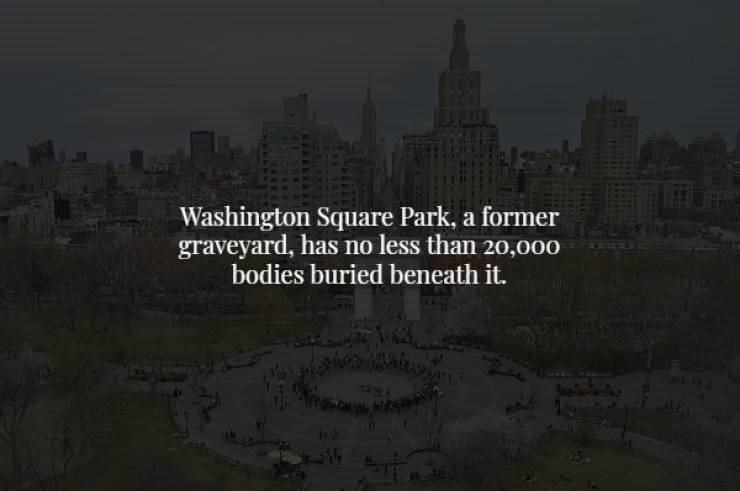 Landmark - Washington Square Park, a former graveyard, has no less than 20,000 bodies buried beneath it.