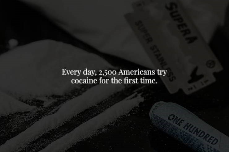 Black - Every day, 2,500 Americans try cocaine for the first time. ONE HUNDRED SUPER A SUPER STAINL