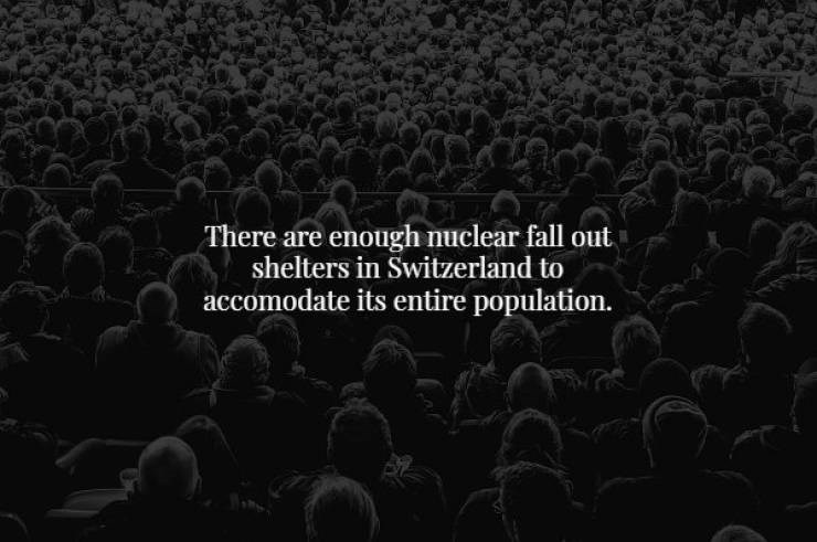 Audience - There are enough nuclear fall out shelters in Switzerland to accomodate its entire population.