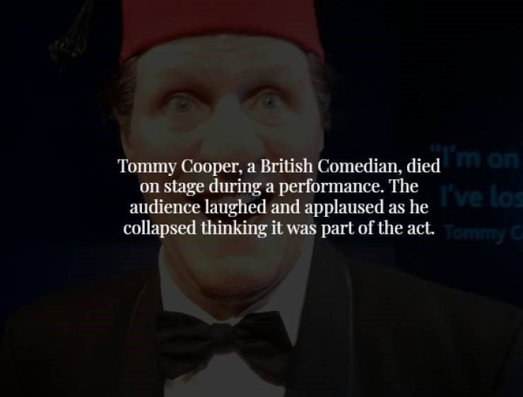 Head - m on Tommy Cooper, a British Comedian, died on stage during a performance. The audience laughed and applaused as heve los collapsed thinking it was part of the act.ommy