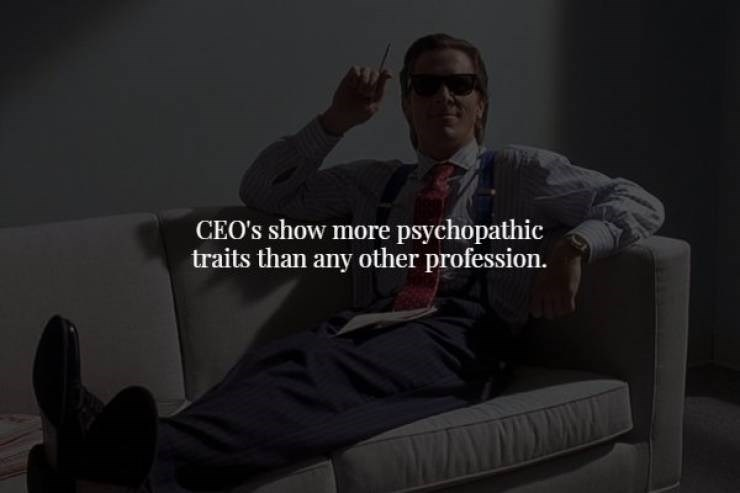 Sitting - CEO's show more psychopathic traits than any other profession.
