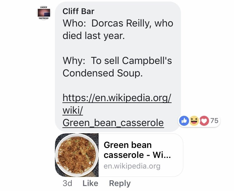 Dish - UNDER Cliff Bar DISTRESS Who: Dorcas Reilly, who died last year. Why: To sell Campbell's Condensed Soup. http:://en.wikipedia.org/ wiki/ Green_bean_casserole 75 Green bean casserole Wi... en.wikipedia.org Like Reply 3d