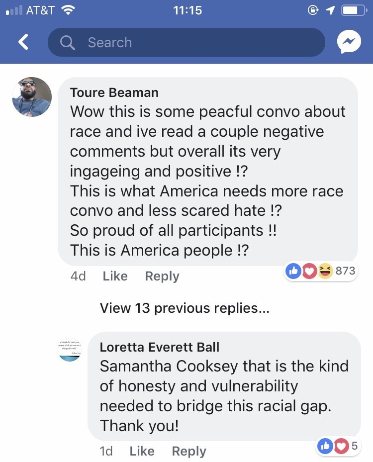 Text - AT&T 11:15 Q Search Toure Beaman Wow this is some peacful convo about race and ive read a couple negative comments but overall its very ingageing and positive !? This is what America needs more race convo and less scared hate !? So proud of all participants !! This is America people !? 873 4d Like Reply View 13 previous replies... Loretta Everett Ball Samantha Cooksey that is the kind of honesty and vulnerability needed to bridge this racial gap. Thank you! 5 Like Reply 1d LO