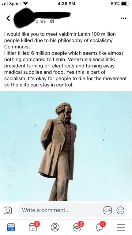 Text - Sprint 4:39 PM 69% 13 hrs I would like you to meet valdimir Lenin 100 million people killed due to his philosophy of socialism/ Communist. Hitler killed 6 million people which seems like almost nothing compared to Lenin. Venezuela socialistic president turning off electricity and turning away medical supplies and food. Yes this is part of socialism. It's okay for people to die for the movement so the elite can stay in control. GIF Write a comment... II