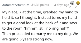 """Text - Autumnthetumtum 31.3k points3 days ago, 2 My niece, 7 at the time, grabbed my hand to hold it, so I thought. Instead turns my hand to get a good look at the back of it and says to the room """"hmmm, still no ring huh?"""" Then proceeded to marry me to my dog. We are going 6 years strong now."""