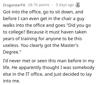"""Text - DragoneerFA 18.7k points 3 days ago Got into the office, go to sit down, and before I can even get in the chair a guy walks into the office and goes """"Did you go to college? Because it must haven taken years of training for anyone to be this useless. You clearly got the Master's Degree."""" I'd never met or seen this man before in my life. He apparently thought I was somebody else in the IT office, and just decided to lay into me."""