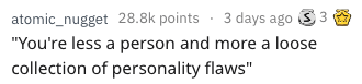 """Text - atomic_nugget 28.8k points 3 days ago """"You're less a person and more a loose collection of personality flaws"""""""
