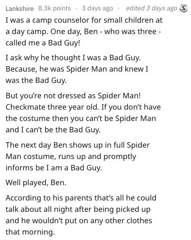 Text - edited 3 days ago Lankshire 8.3k points 3 days ago I was a camp counselor for small children at a day camp. One day, Ben - who was three called me a Bad Guy! I ask why he thought I was a Bad Guy Because, he was Spider Man and knew I was the Bad Guy But you're not dressed as Spider Man! Checkmate three year old. If you don't have the costume then you can't be Spider Man and I can't be the Bad Guy The next day Ben shows up in full Spider Man costume, runs up and promptly informs be I am a B