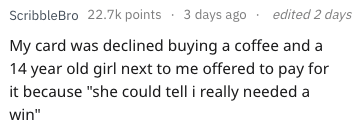"""Text - edited 2 days ScribbleBro 22.7k points 3 days ago My card was declined buying a coffee and a 14 year old girl next to me offered to pay for it because """"she could tell i really needed a win"""""""
