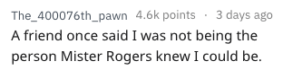 Text - The_400076th_pawn 4.6k points 3 days ago A friend once said I was not being the person Mister Rogers knew I could be.