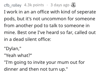 """Text - cfb_rolley 4.3k points 3 days ago I work in an an office with kind of seperate pods, but it's not uncommon for someone from another pod to talk to someone in mine. Best one I've heard so far, called out in a dead silent office: """"Dylan,"""" """"Yeah what?"""" """"I'm going to invite your mum out for dinner and then not turn up."""""""