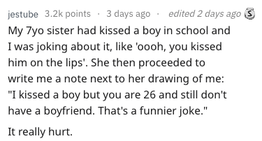 """Text - 3 days ago edited 2 days ago jestube 3.2k points My 7yo sister had kissed a boy in school and I was joking about it, like 'oooh, you kissed him on the lips. She then proceeded to write me a note next to her drawing of me: """"I kissed a boy but you are 26 and still don't have a boyfriend. That's a funnier joke."""" It really hurt"""