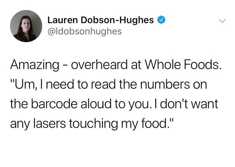 """Text - Lauren Dobson-Hughes @ldobsonhughes Amazing - overheard at Whole Foods. """"Um, I need to read the numbers on the barcode aloud to you. I don't want any lasers touching my food."""""""