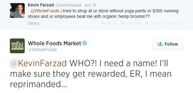 Text - Kevin Farzad @KevinFarzad Apr 21 @WholeFoods i tried to shop at ur store without yoga pants or $300 running shoes and ur employees beat me with organic hemp brooms?? Reply Retweet Favorite More Details wHOLEWhole Foods Market Follow FOODS @WholeFoods @KevinFarzad WHO?! I need a name! I'll make sure they get rewarded, ER, I mean reprimanded... |
