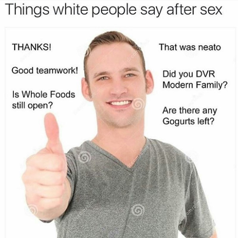 Text - Things white people say after sex THANKS! That was neato Good teamwork! Did you DVR Modern Family? Is Whole Foods still open? Are there any Gogurts left? matime omsi