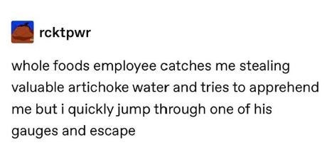 Text - rcktpwr whole foods employee catches me stealing valuable artichoke water and tries to apprehend me but i quickly jump through one of his gauges and escape