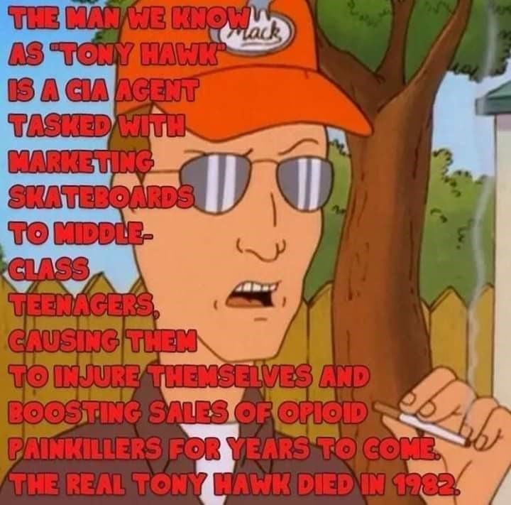 """Cartoon - THE MAN WE KNOW AS """"TONY HAK IS A CIA AGENT TASKED WITH MARKETING SHATEBOARDS TO MIDDLE- CLASS TEENAGERS CAUSING THEM TO INJURE THENSELVES AND BOOSTING SALES OF OFIOID PAINKILLERS FOR YEARS TO COME. THE REAL TONY HAWK DIED IN 1782 lack"""