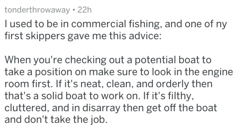 Text - tonderthrowaway 22h I used to be in commercial fishing, and one of ny first skippers gave me this advice: When you're checking out a potential boat to take a position on make sure to look in the engine room first. If it's neat, clean, and orderly then that's a solid boat to work on. If it's filthy, cluttered, and in disarray then get off the boat and don't take the job.