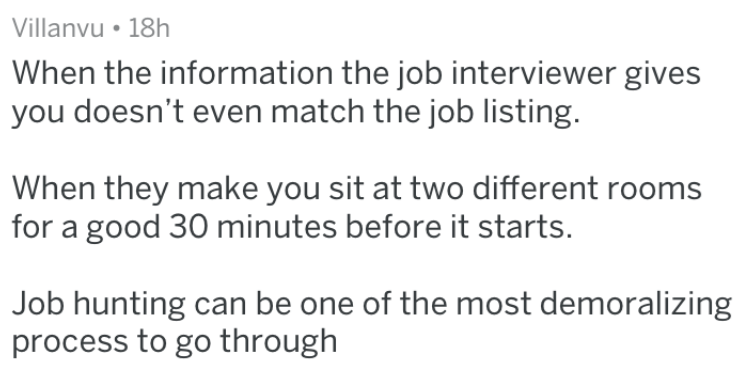 Text - Villanvu 18h When the information the job interviewer gives you doesn't even match the job listing. When they make you sit at two different rooms for a good 30 minutes before it starts. Job hunting can be one of the most demoralizing process to go through